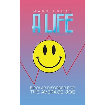 A Life a Bit Less Ordinary  Bipolar Disorder for the Average Joe by Mark Lucas