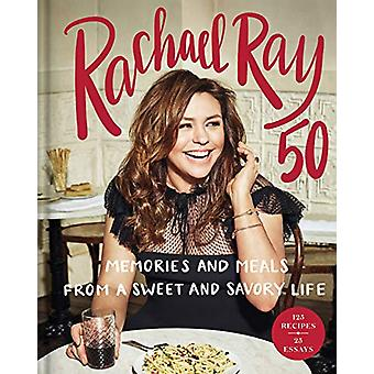 Rachael Ray 50 - Memories and Meals from a Sweet and Savory Life - A Co