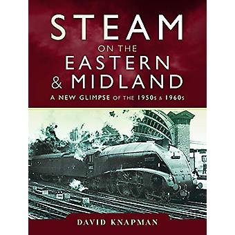 Steam on the Eastern and Midland - A New Glimpse of the 1950s and 1960