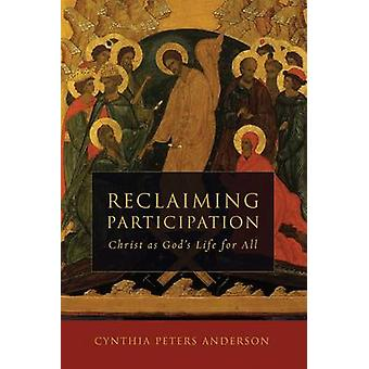Reclaiming Participation - Christ as God's Life for All by Cynthia Pet