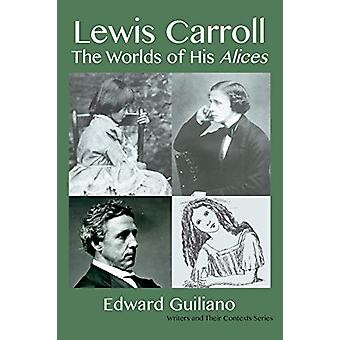 Lewis Carroll - Worlds of His Alices by Edward Guiliano - 978191222479