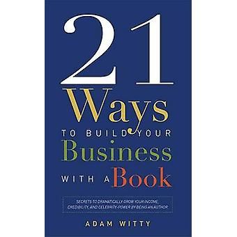 21 Ways to Build Your Business with a Book - Secrets to Dramatically G