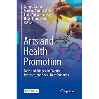Arts and Health Promotion  Tools and Bridges for Practice Research and Social Transformation by Edited by J Hope Corbin & Edited by Mariana Sanmartino & Edited by Emily Alden Hennessy & Edited by Helga Bjornoy Urke