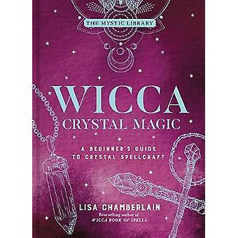 Wicca Crystal Magic A Beginner's Guide to Crystal Spellcraft The Mystic Library