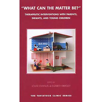 What Can the Matter Be  Therapeutic Interventions with Parents Infants and Young Children by Edited by Elizabeth Bradley & Edited by Louise Emanuel
