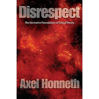 Disrespect - The Normative Foundations of Critical Theory by Axel Honn