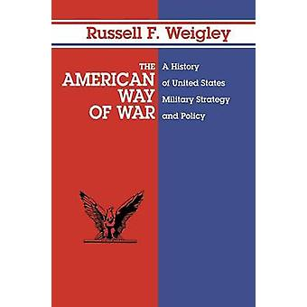 The American Way of War A History of United States Military Strategy and Policy by Weigley & Russell F.