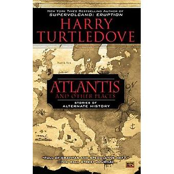 Atlantis and Other Places - Stories of Alternate History by Harry Turt