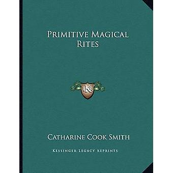 Primitive Magical Rites by Catharine Cook Smith - 9781163056684 Book