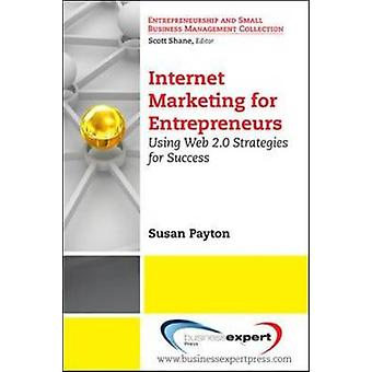 Internet Marketing for Entrepreneurs Using Web 2.0 Strategies for Success by Payton & Susan