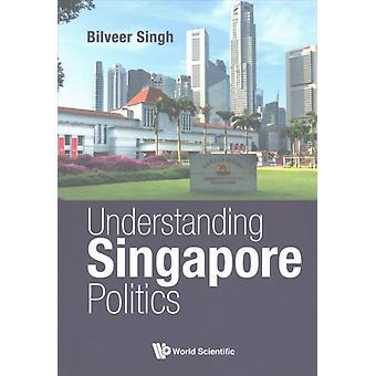 Understanding Singapore Politics by Bilveer Singh