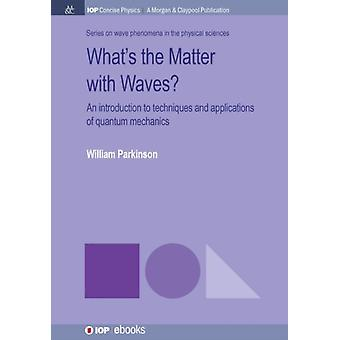 Whats the Matter with Waves An Introduction to Techniques and Applications of Quantum Mechanics by Parkinson & William