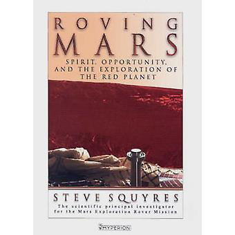 Roving Mars Spirit Opportunity and the Exploration of the Red Planet by Squyres & Steven