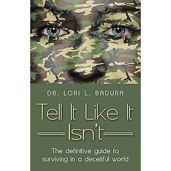 Tell It Like It Isnt The definitive guide to surviving in a deceitful world by Badura & Dr. Lori L.