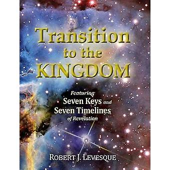 Transition to the Kingdom Featuring Seven Keys and Seven Timelines of Revelation by Levesque & Robert J.