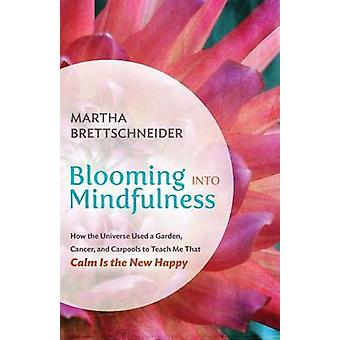 Blooming into Mindfulness How the Universe Used a Garden Cancer and Carpools to Teach Me That Calm Is the New Happy by Brettschneider & Martha