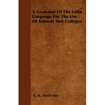 A Grammar Of The Latin Language For The Use Of Schools And Colleges by Andrews & E. A.