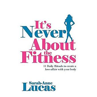 Its Never About the Fitness  11 Daily Rituals to create a loveaffair with your body by Lucas & SarahAnne