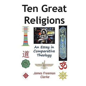 Ten Great Religions An Essay in Comparative Theology by Clarke & James Freeman