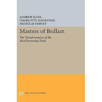 Masters of Bedlam - The Transformation of the Mad-Doctoring Trade by A