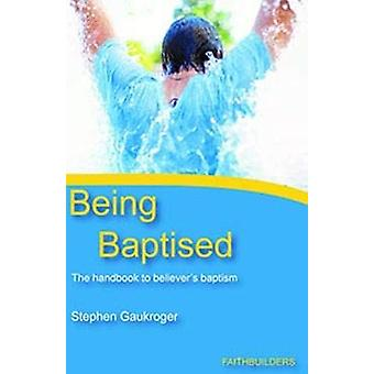 Being Baptised - The Handbook to Believer's Baptism by Stephen Gaukrog