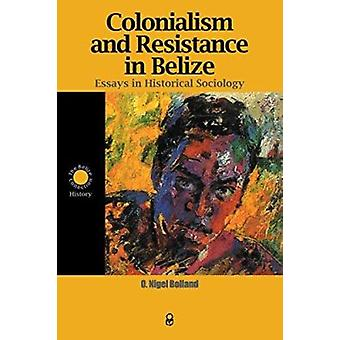 Colonialism and Resistance in Belize - Essays in Historical Sociology