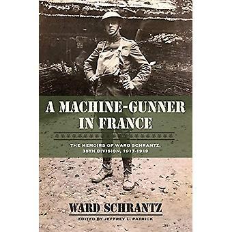 A Machine-Gunner in France - The Memoirs of Ward Schrantz - 35th Divis