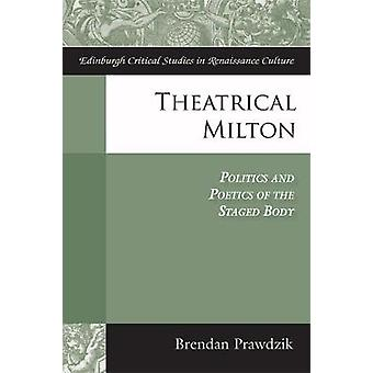 Theatrical Milton - Politics and Poetics of the Staged Body by Brendan