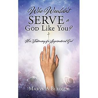 Who Wouldnt Serve a God Like You door Marva A Bledsoe