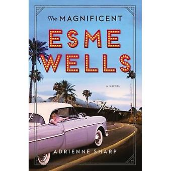 The Magnificent Esme Wells  A Novel by Adrienne Sharp
