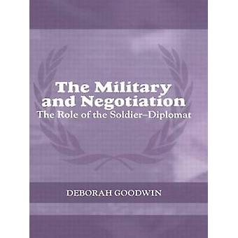 The Military and Negotiation The Role of the SoldierDiplomat by Goodwin & Deborah
