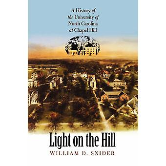 Light on the Hill A History of the University of North Carolina at Chapel Hill by Snider & William D.