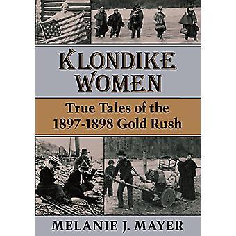 Klondike Women - True Tales of the 1897-1898 Gold Rush by Melanie J. M