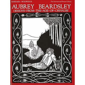 Aubrey Beardsley Designs from the Age of Chivalry by Barbara Holdridg