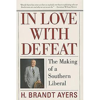 In Love with Defeat - The Making of a Southern Liberal by H Brandt Aye