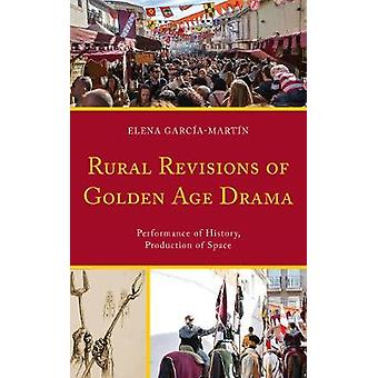 Rural Revisions of Golden Age Drama Performance of History Production of Space by Martin & Elena Garcia