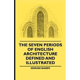 The Seven Periods Of English Architecture Defined and Illustrated by Sharpe & Edmund