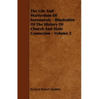 The Life and Martyrdom of Savonarola  Illustrative of the History of Church and State Connexion  Volume 2 by Madden & Richard Robert