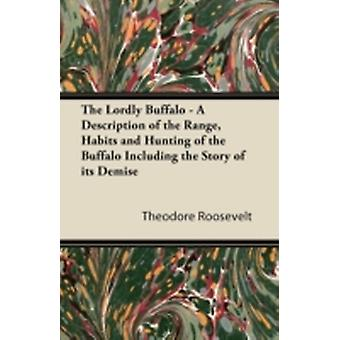 The Lordly Buffalo  A Description of the Range Habits and Hunting of the Buffalo Including the Story of its Demise by Roosevelt & Theodore