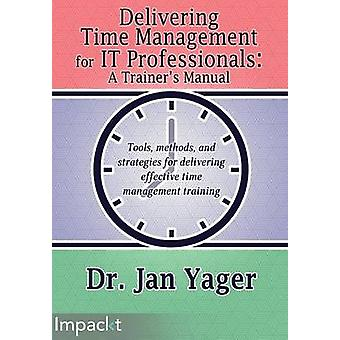Delivering Time Management for IT Professionals A Trainers Manual by Yager & Dr. Jan