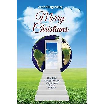 Merry Christians How to be a happy Christian and cocreate Heaven on Earth by Klingenberg & Arne