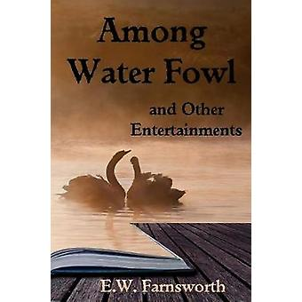Among Water Fowl and Other Entertainments by Farnsworth & E. W.