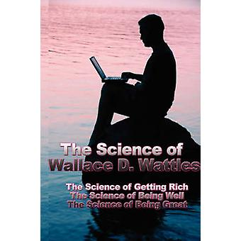 The Science of Wallace D. Wattles The Science of Getting Rich the Science of Being Well the Science of Being Great by Wattles & Wallace D.
