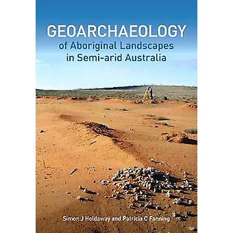 Geoarchaeology of Aboriginal Landscapes in Semi-Arid Australia by Pat
