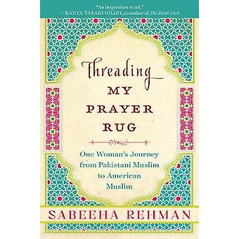 Threading My Prayer Rug - One Woman's Journey from Pakistani Muslim to
