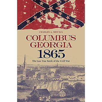 Columbus - Georgia - 1865 - The Last True Battle of the Civil War by C
