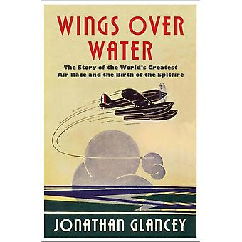 Wings Over Water  The Story of the Worlds Greatest Air Race and the Birth of the Spitfire by Jonathan Glancey