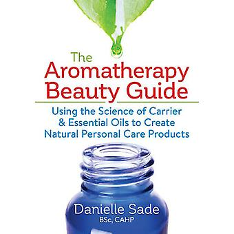 Aromatherapy Beauty Guide Using the Science of Carrier and Essential Oils to Create Natural Personal Care Products