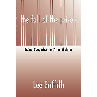 Fall of the Prison - Biblical Perspectives on Prison Abolition by Lee