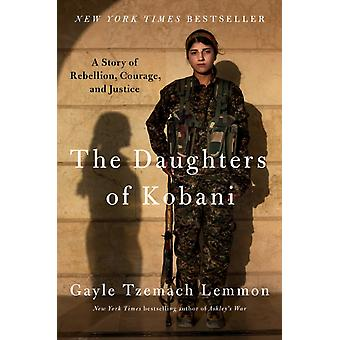 The Daughters of Kobani  A Story of Rebellion Courage and Justice by Gayle Tzemach Lemmon